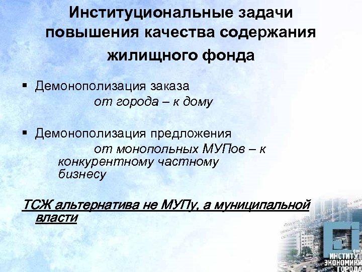 Институциональные задачи повышения качества содержания жилищного фонда § Демонополизация заказа от города – к