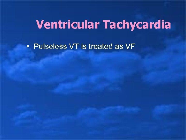 Ventricular Tachycardia • Pulseless VT is treated as VF