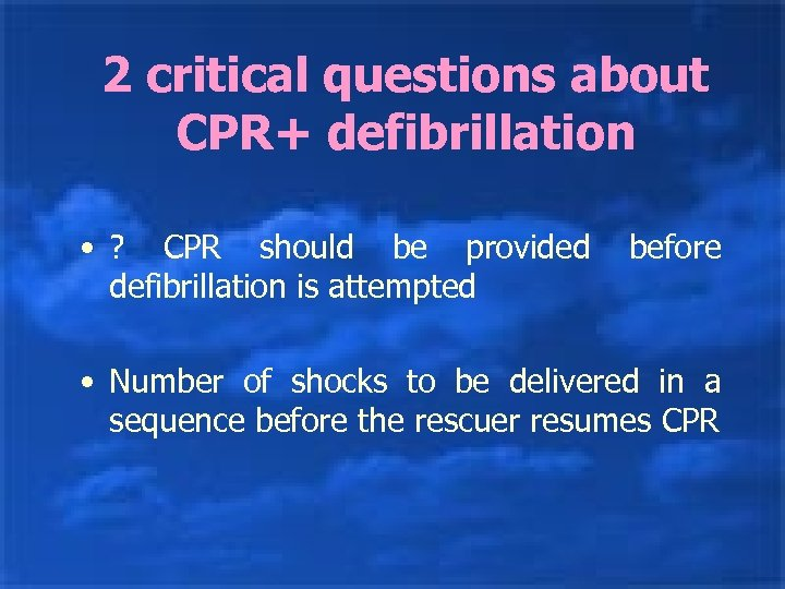 2 critical questions about CPR+ defibrillation • ? CPR should be provided defibrillation is