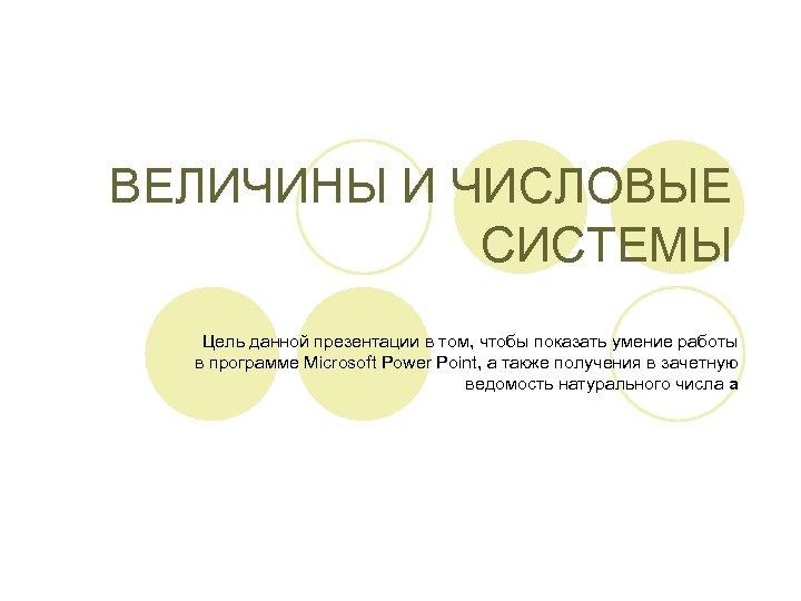 ВЕЛИЧИНЫ И ЧИСЛОВЫЕ СИСТЕМЫ Цель данной презентации в том, чтобы показать умение работы в