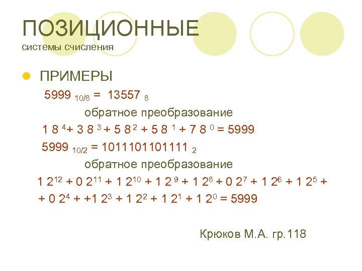 ПОЗИЦИОННЫЕ системы счисления l ПРИМЕРЫ 5999 10/8 = 13557 8 обратное преобразование 1 8