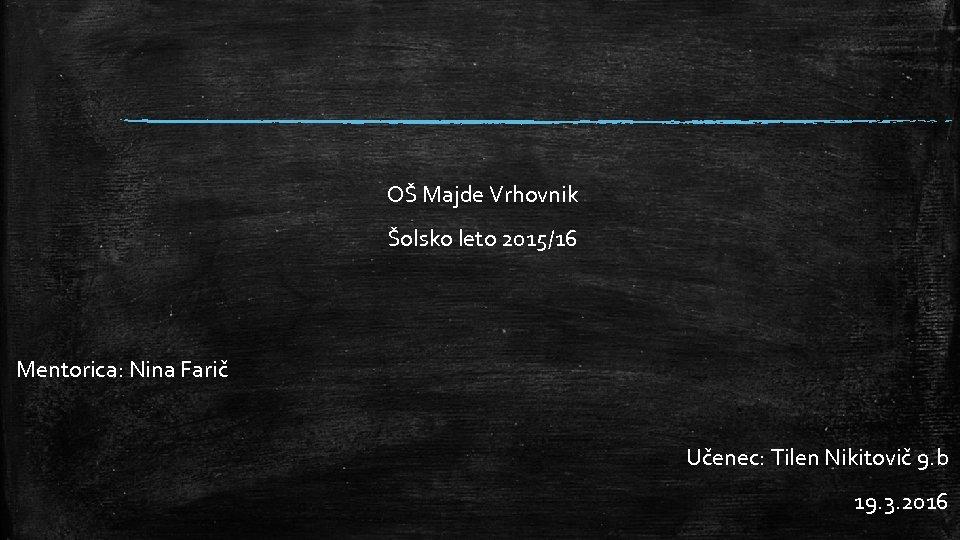 OŠ Majde Vrhovnik Šolsko leto 2015/16 Mentorica: Nina Farič Učenec: Tilen Nikitovič 9. b