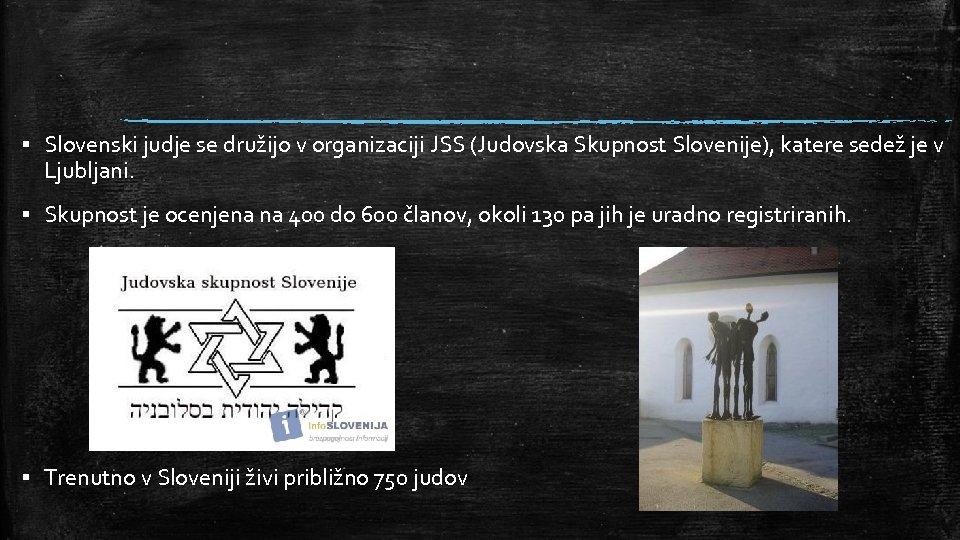 ▪ Slovenski judje se družijo v organizaciji JSS (Judovska Skupnost Slovenije), katere sedež je