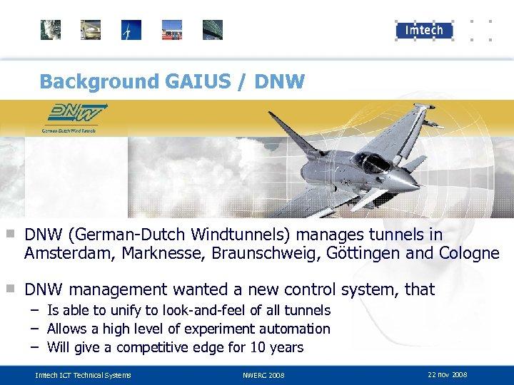 Background GAIUS / DNW ■ DNW (German-Dutch Windtunnels) manages tunnels in Amsterdam, Marknesse, Braunschweig,