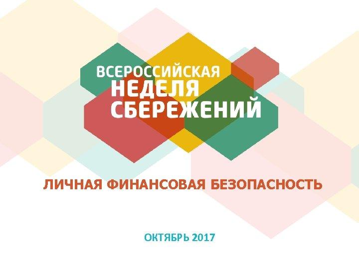 ЛИЧНАЯ ФИНАНСОВАЯ БЕЗОПАСНОСТЬ ОКТЯБРЬ 2017