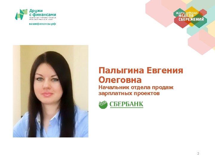 Палыгина Евгения Олеговна Начальник отдела продаж зарплатных проектов 2