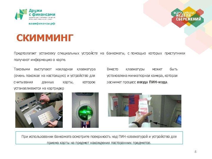 СКИММИНГ Предполагает установку специальных устройств на банкоматы, с помощью которых преступники получают информацию о