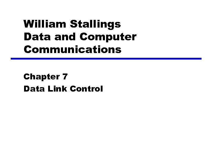 William Stallings Data and Computer Communications Chapter 7 Data Link Control