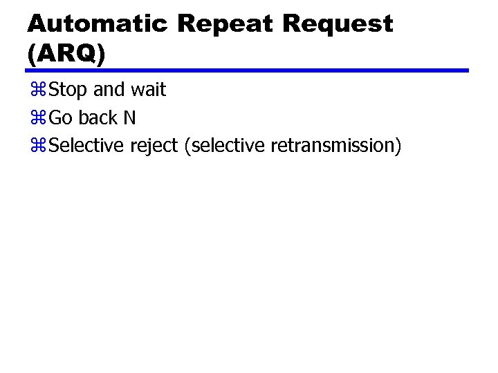 Automatic Repeat Request (ARQ) z Stop and wait z Go back N z Selective