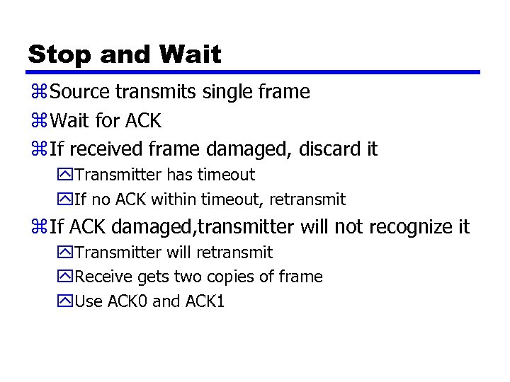 Stop and Wait z Source transmits single frame z Wait for ACK z If