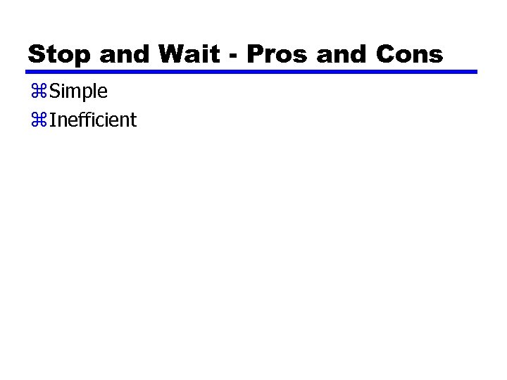 Stop and Wait - Pros and Cons z Simple z Inefficient