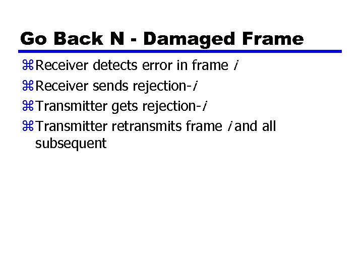 Go Back N - Damaged Frame z Receiver detects error in frame i z