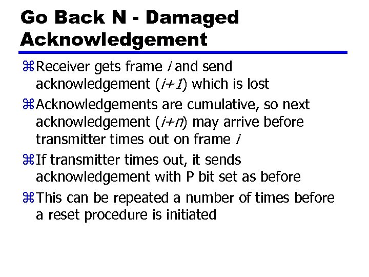 Go Back N - Damaged Acknowledgement z Receiver gets frame i and send acknowledgement