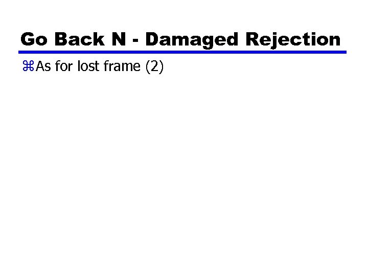 Go Back N - Damaged Rejection z As for lost frame (2)
