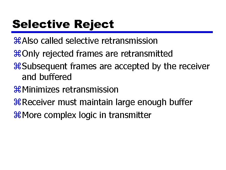 Selective Reject z Also called selective retransmission z Only rejected frames are retransmitted z