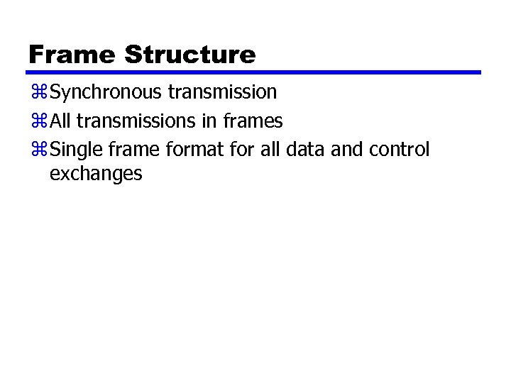 Frame Structure z Synchronous transmission z All transmissions in frames z Single frame format