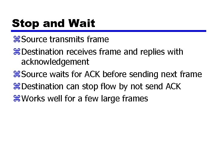 Stop and Wait z Source transmits frame z Destination receives frame and replies with