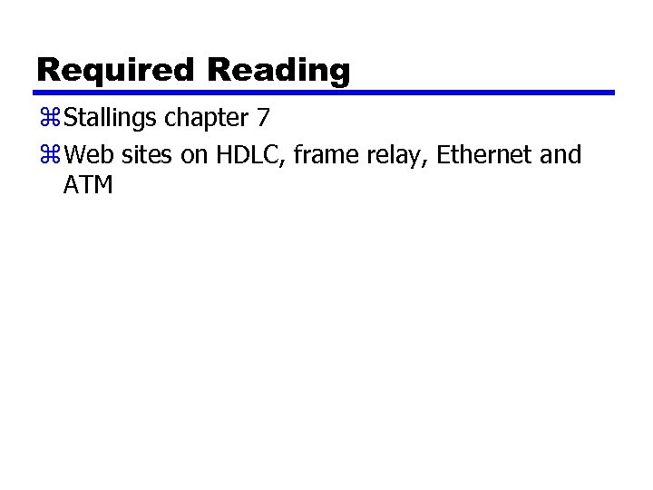 Required Reading z Stallings chapter 7 z Web sites on HDLC, frame relay, Ethernet