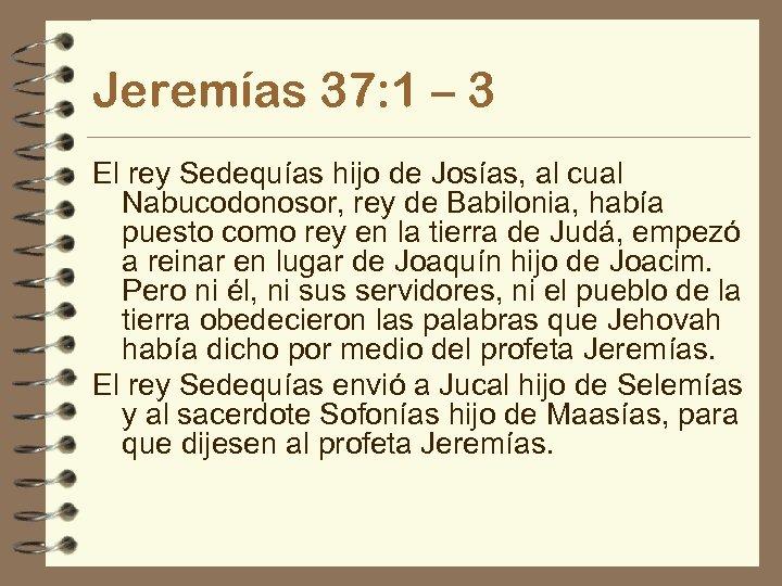 Jeremías 37: 1 – 3 El rey Sedequías hijo de Josías, al cual Nabucodonosor,