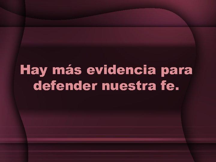 Hay más evidencia para defender nuestra fe.