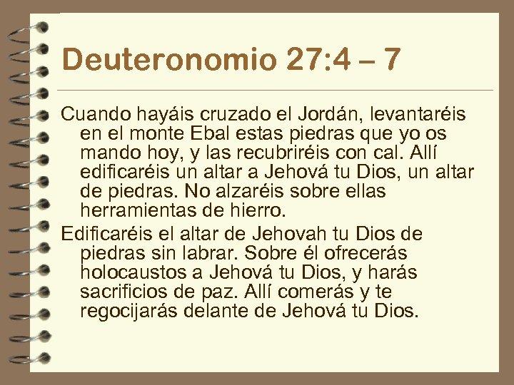 Deuteronomio 27: 4 – 7 Cuando hayáis cruzado el Jordán, levantaréis en el monte