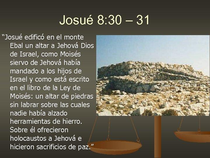 """Josué 8: 30 – 31 """"Josué edificó en el monte Ebal un altar a"""