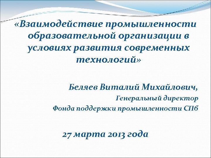 «Взаимодействие промышленности образовательной организации в условиях развития современных технологий» Беляев Виталий Михайлович, Генеральный