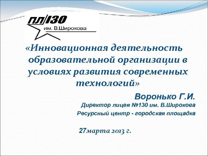 «Инновационная деятельность образовательной организации в условиях развития современных технологий» Воронько Г. И. Директор