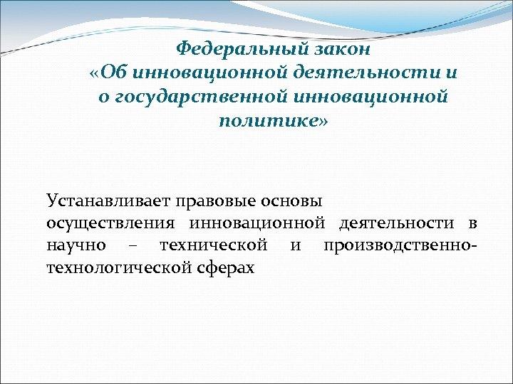 Федеральный закон «Об инновационной деятельности и о государственной инновационной политике» Устанавливает правовые основы осуществления