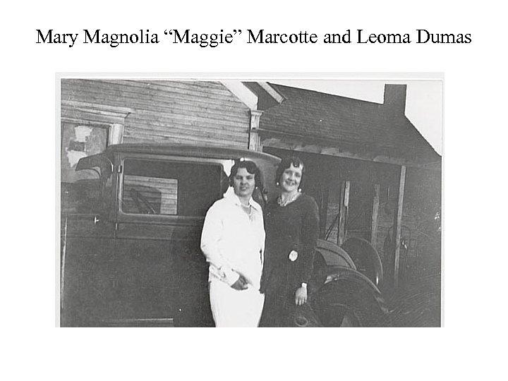 "Mary Magnolia ""Maggie"" Marcotte and Leoma Dumas"