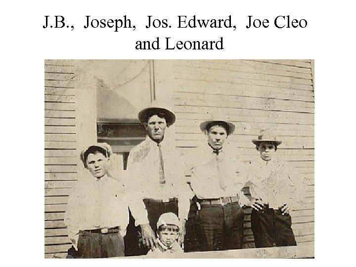 J. B. , Joseph, Jos. Edward, Joe Cleo and Leonard