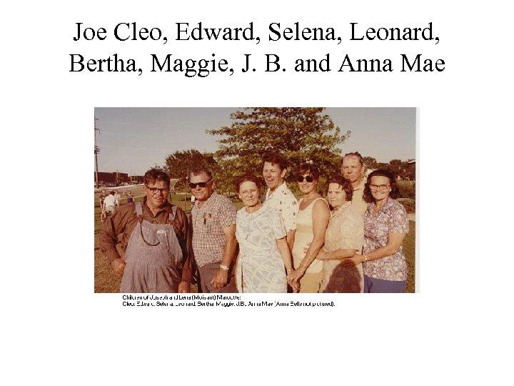 Joe Cleo, Edward, Selena, Leonard, Bertha, Maggie, J. B. and Anna Mae