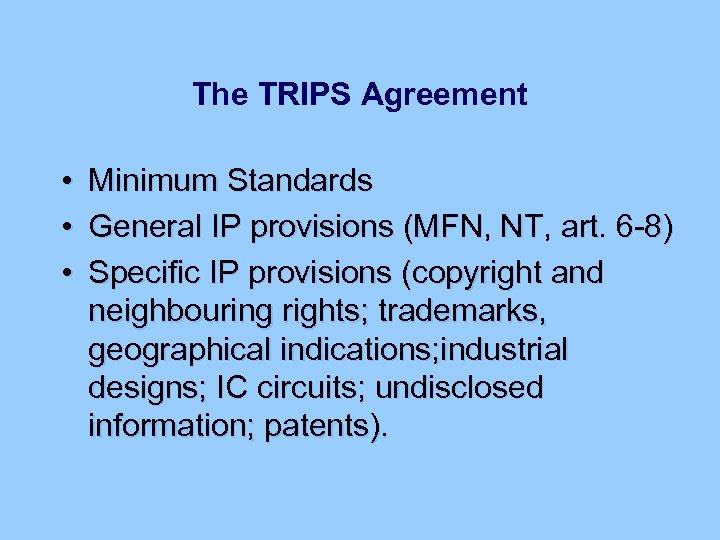 The TRIPS Agreement • • • Minimum Standards General IP provisions (MFN, NT, art.