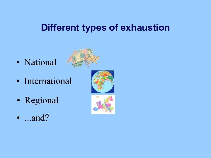 Different types of exhaustion • National • International • Regional • . . .