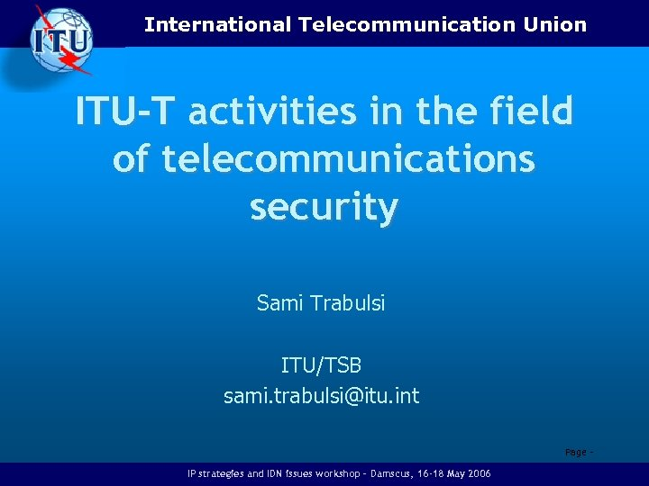 International Telecommunication Union ITU-T activities in the field of telecommunications security Sami Trabulsi ITU/TSB