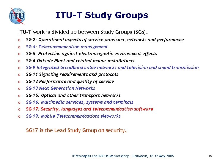 ITU-T Study Groups ITU-T work is divided up between Study Groups (SGs). o SG
