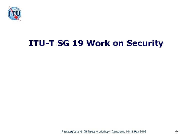 ITU-T SG 19 Work on Security IP strategies and IDN issues workshop – Damascus,