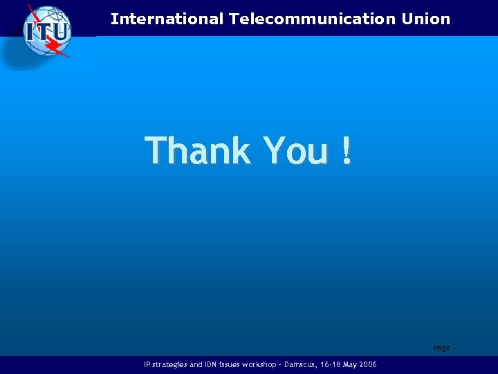 International Telecommunication Union Thank You ! Page - IP strategies and IDN issues workshop