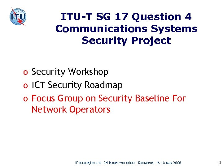 ITU-T SG 17 Question 4 Communications Systems Security Project o Security Workshop o ICT