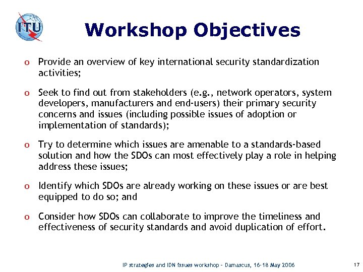 Workshop Objectives o Provide an overview of key international security standardization activities; o Seek