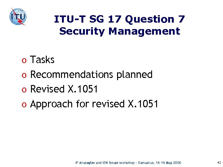 ITU-T SG 17 Question 7 Security Management o Tasks o Recommendations planned o Revised