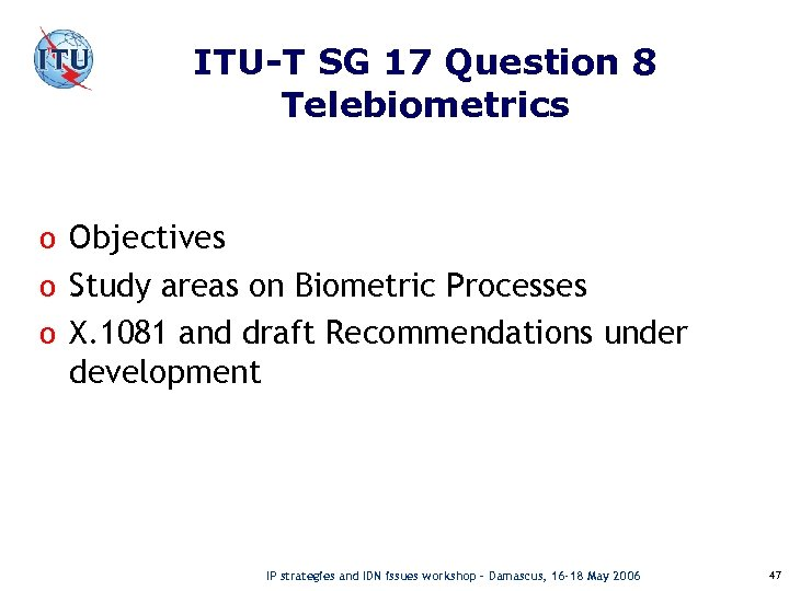 ITU-T SG 17 Question 8 Telebiometrics o Objectives o Study areas on Biometric Processes