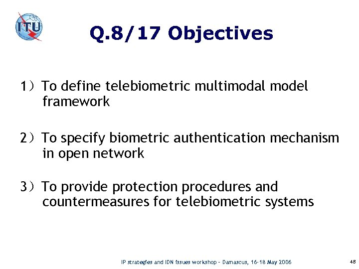 Q. 8/17 Objectives 1)To define telebiometric multimodal model framework 2)To specify biometric authentication mechanism