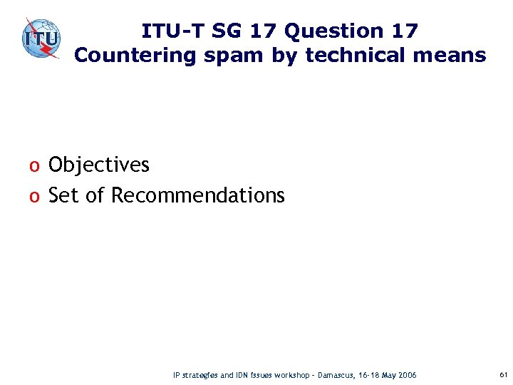 ITU-T SG 17 Question 17 Countering spam by technical means o Objectives o Set