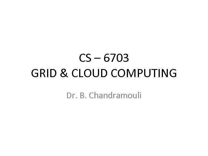 CS – 6703 GRID & CLOUD COMPUTING Dr. B. Chandramouli