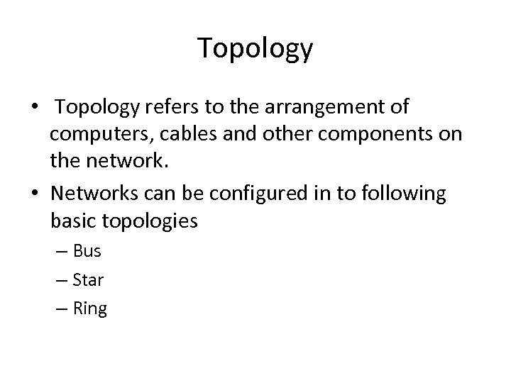 Topology • Topology refers to the arrangement of computers, cables and other components on