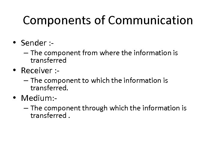Components of Communication • Sender : - – The component from where the information
