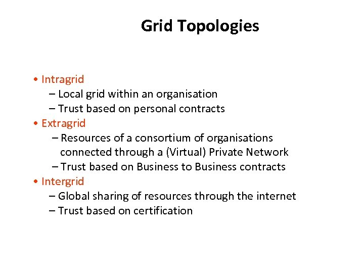 Grid Topologies • Intragrid – Local grid within an organisation – Trust based on
