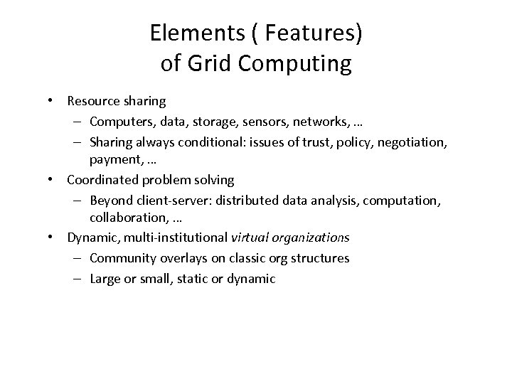 Elements ( Features) of Grid Computing • Resource sharing – Computers, data, storage, sensors,