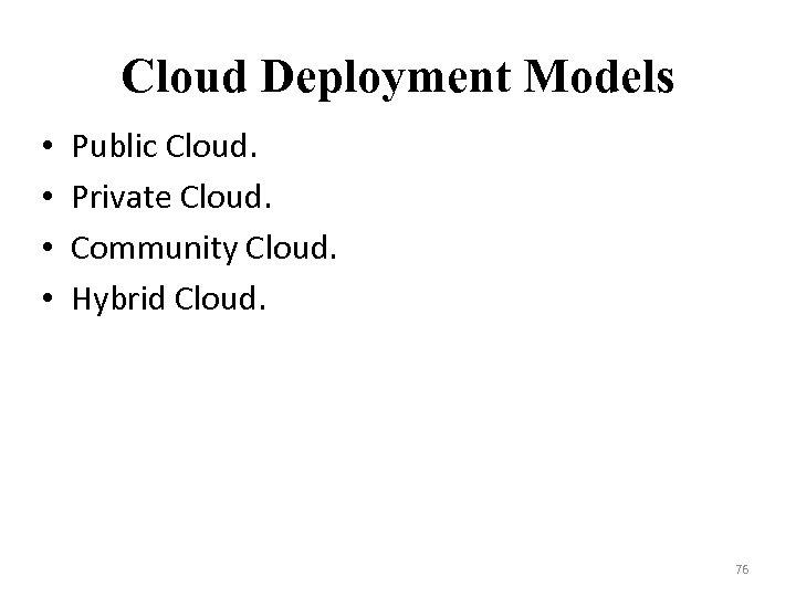 Cloud Deployment Models • • Public Cloud. Private Cloud. Community Cloud. Hybrid Cloud. 76